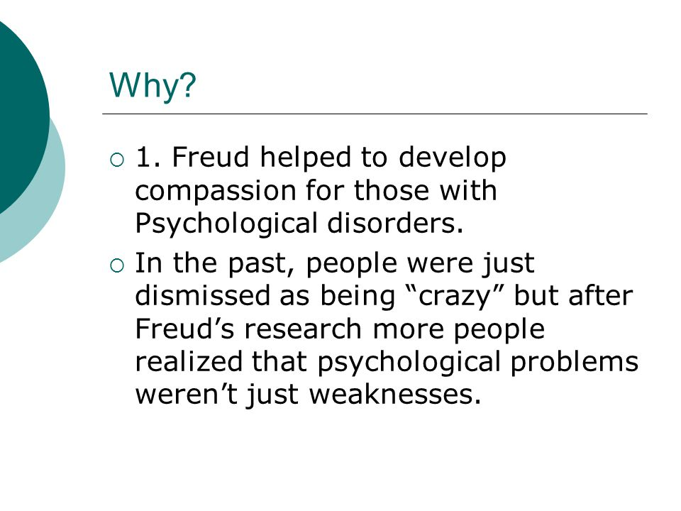 """Why?  1. Freud helped to develop compassion for those with Psychological disorders.  In the past, people were just dismissed as being """"crazy"""" but af"""