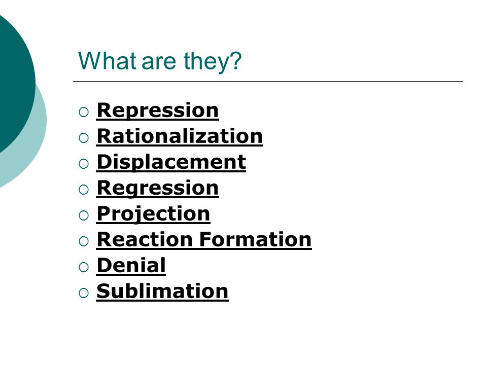 What are they?  Repression  Rationalization  Displacement  Regression  Projection  Reaction Formation  Denial  Sublimation
