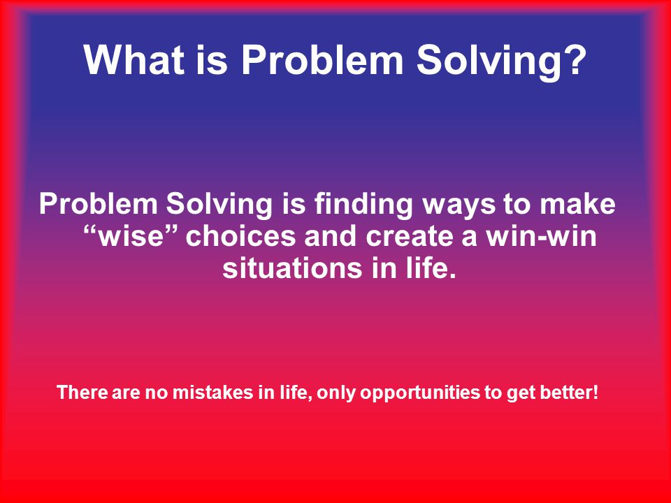 Problem Solving is finding ways to make wise choices and create a win-win situations in life.
