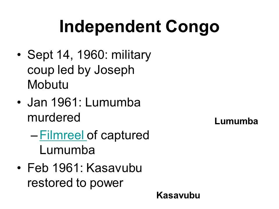 Independent Congo Sept 14, 1960: military coup led by Joseph Mobutu Jan 1961: Lumumba murdered –Filmreel of captured LumumbaFilmreel Feb 1961: Kasavubu restored to power Kasavubu Lumumba