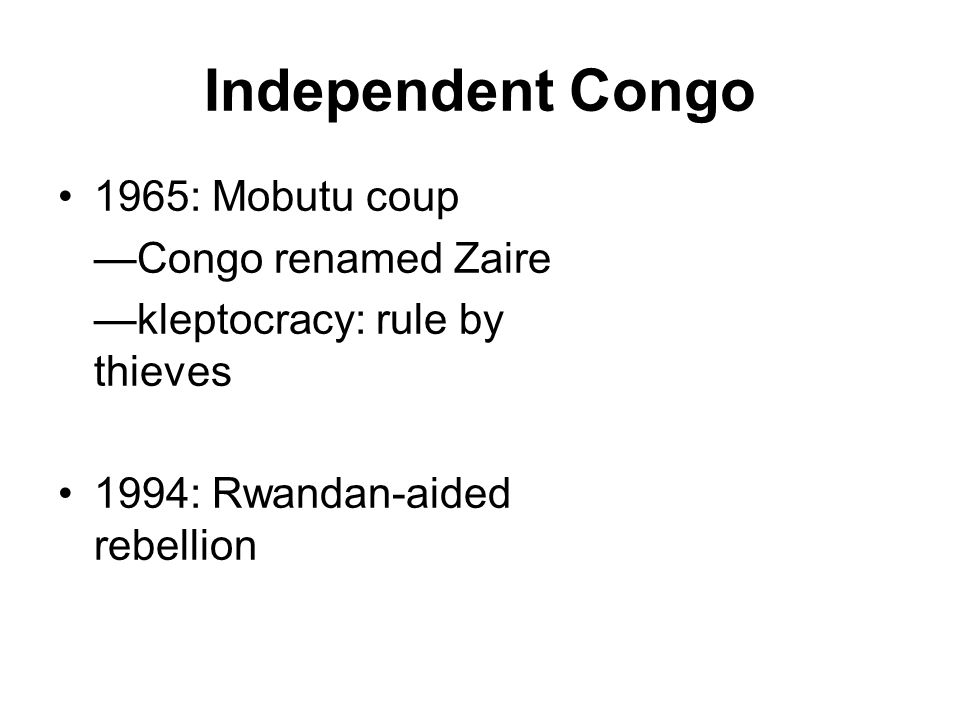 Independent Congo 1965: Mobutu coup —Congo renamed Zaire —kleptocracy: rule by thieves 1994: Rwandan-aided rebellion