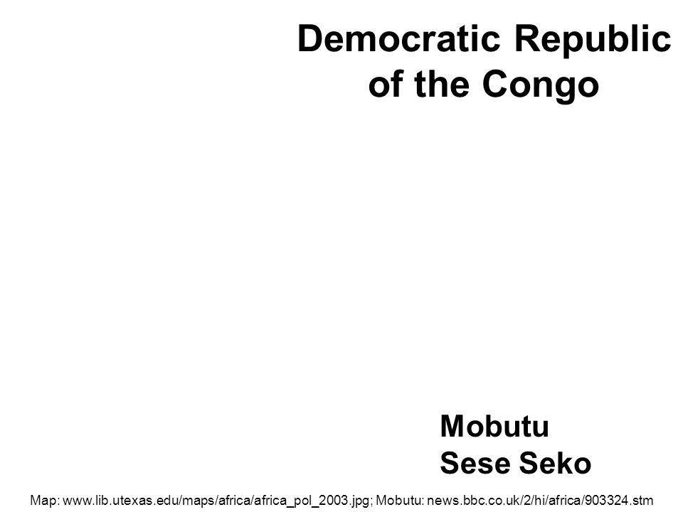 Democratic Republic of the Congo Map: www.lib.utexas.edu/maps/africa/africa_pol_2003.jpg; Mobutu: news.bbc.co.uk/2/hi/africa/903324.stm Mobutu Sese Seko
