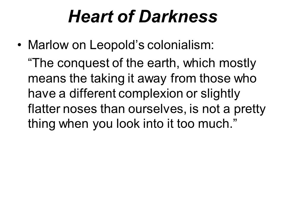 "Heart of Darkness Marlow on Leopold's colonialism: ""The conquest of the earth, which mostly means the taking it away from those who have a different c"