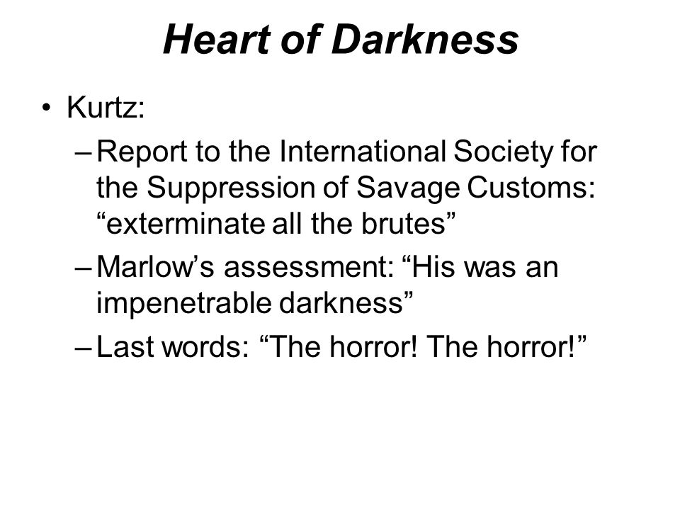 "Heart of Darkness Kurtz: –Report to the International Society for the Suppression of Savage Customs: ""exterminate all the brutes"" –Marlow's assessment"
