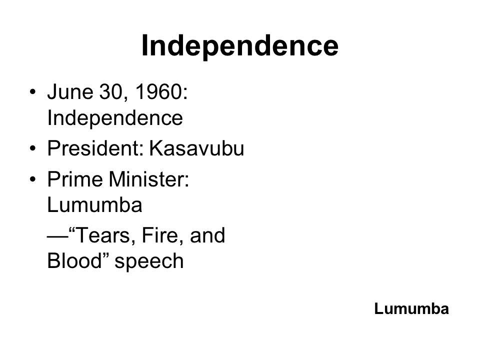 Independence June 30, 1960: Independence President: Kasavubu Prime Minister: Lumumba — Tears, Fire, and Blood speech Lumumba