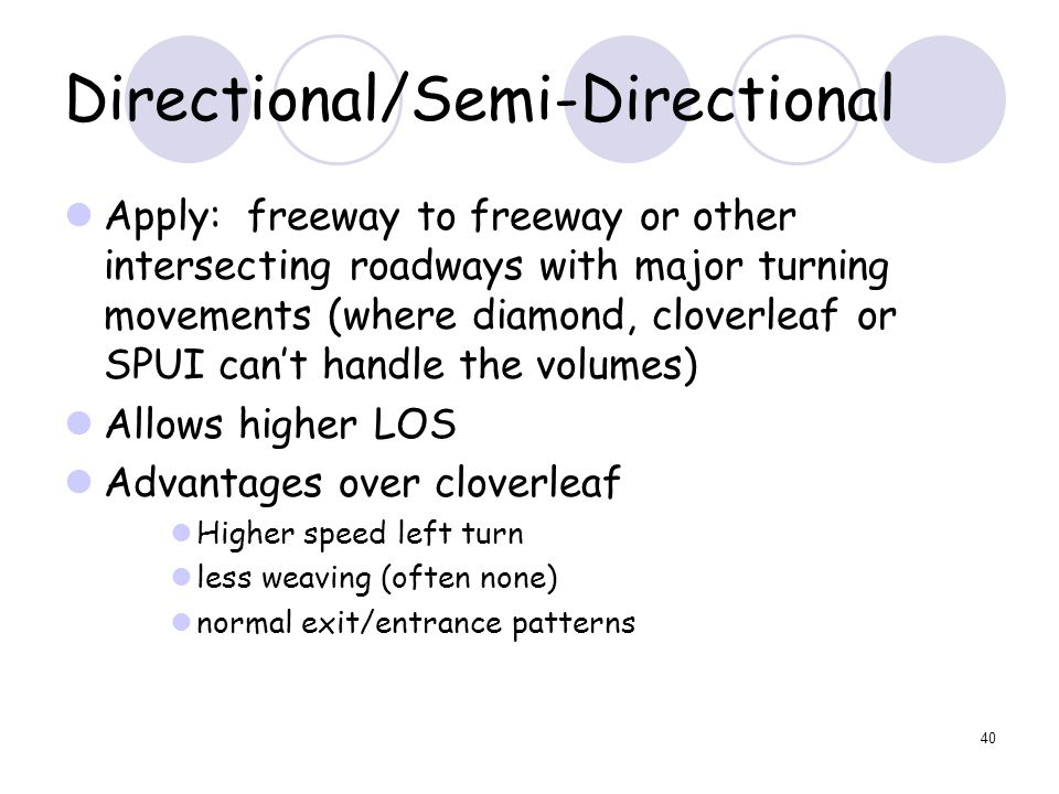 40 Directional/Semi-Directional Apply: freeway to freeway or other intersecting roadways with major turning movements (where diamond, cloverleaf or SPUI can't handle the volumes) Allows higher LOS Advantages over cloverleaf Higher speed left turn less weaving (often none) normal exit/entrance patterns