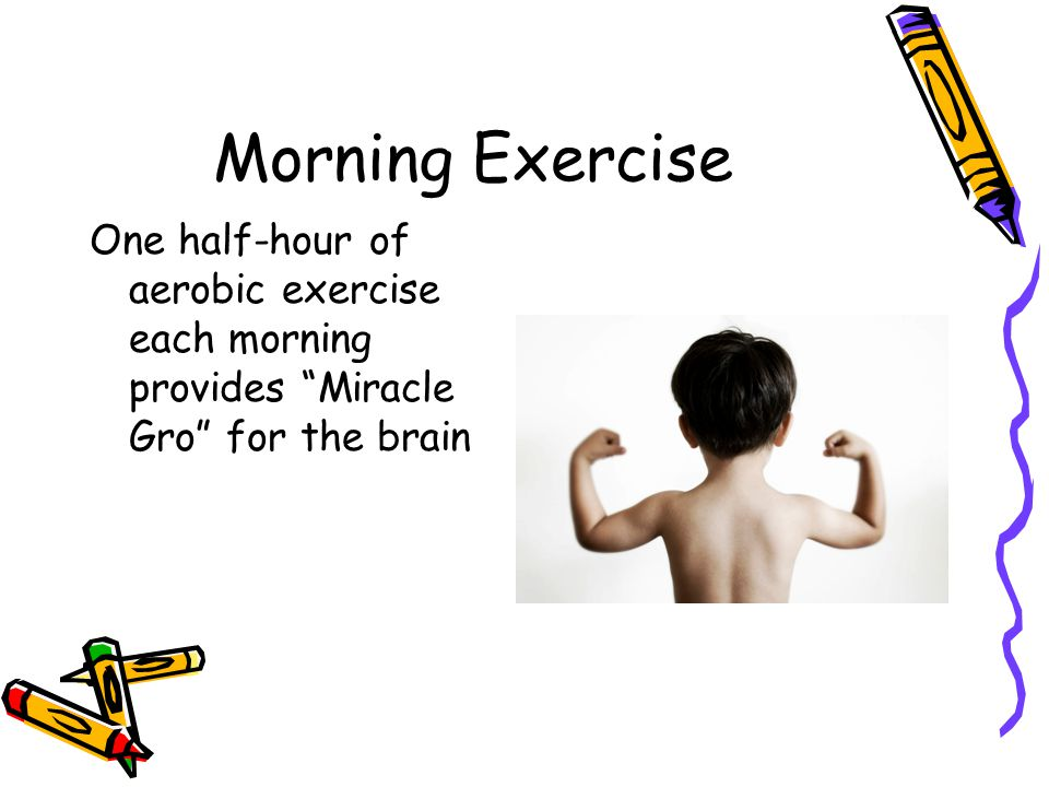 Morning Exercise One half-hour of aerobic exercise each morning provides Miracle Gro for the brain