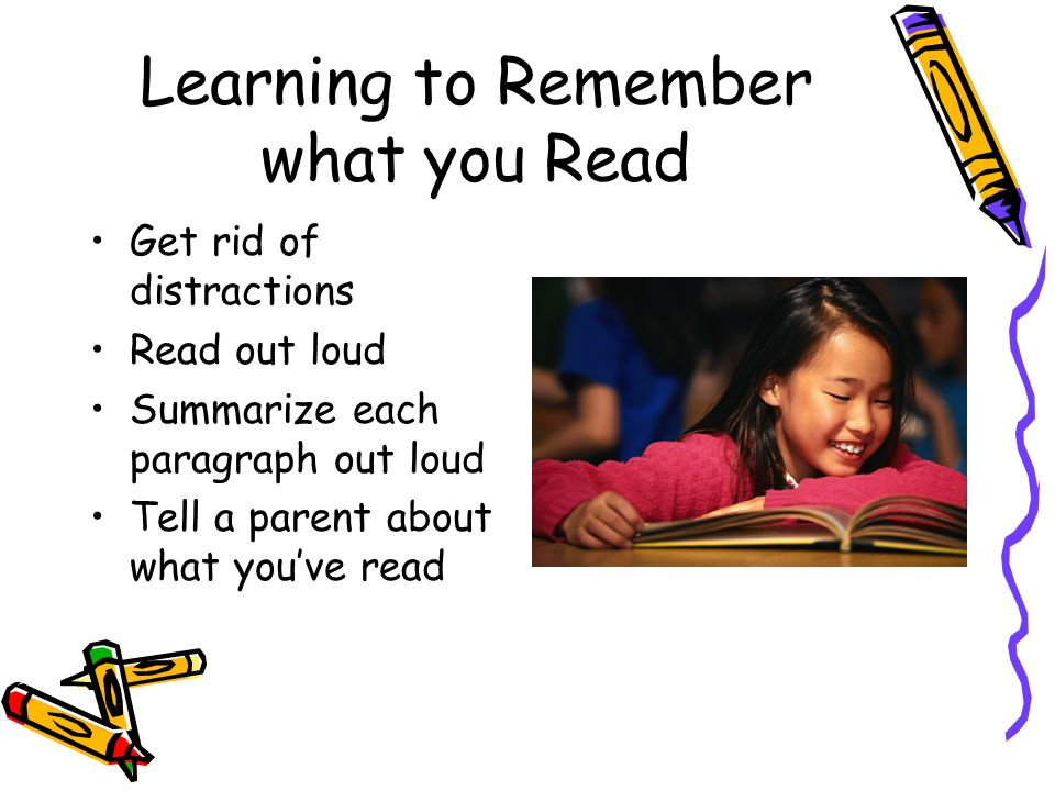 Learning to Remember what you Read Get rid of distractions Read out loud Summarize each paragraph out loud Tell a parent about what you've read