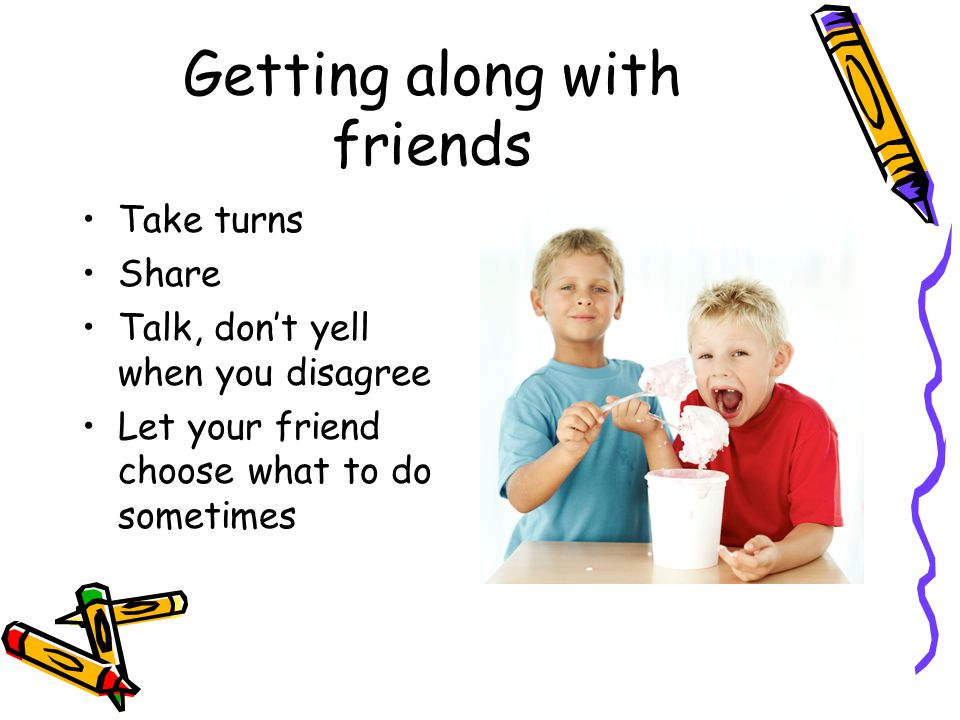 Getting along with friends Take turns Share Talk, don't yell when you disagree Let your friend choose what to do sometimes