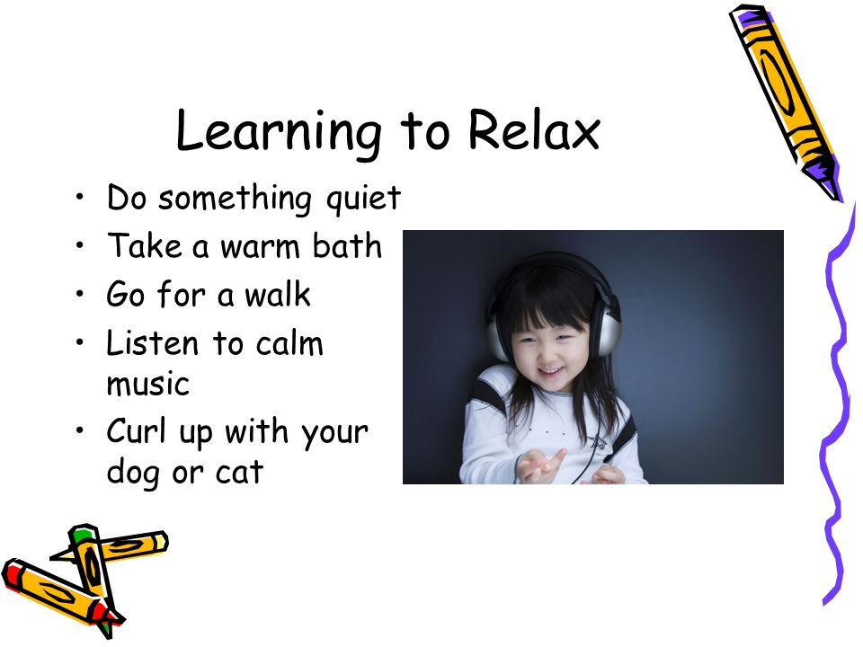Learning to Relax Do something quiet Take a warm bath Go for a walk Listen to calm music Curl up with your dog or cat