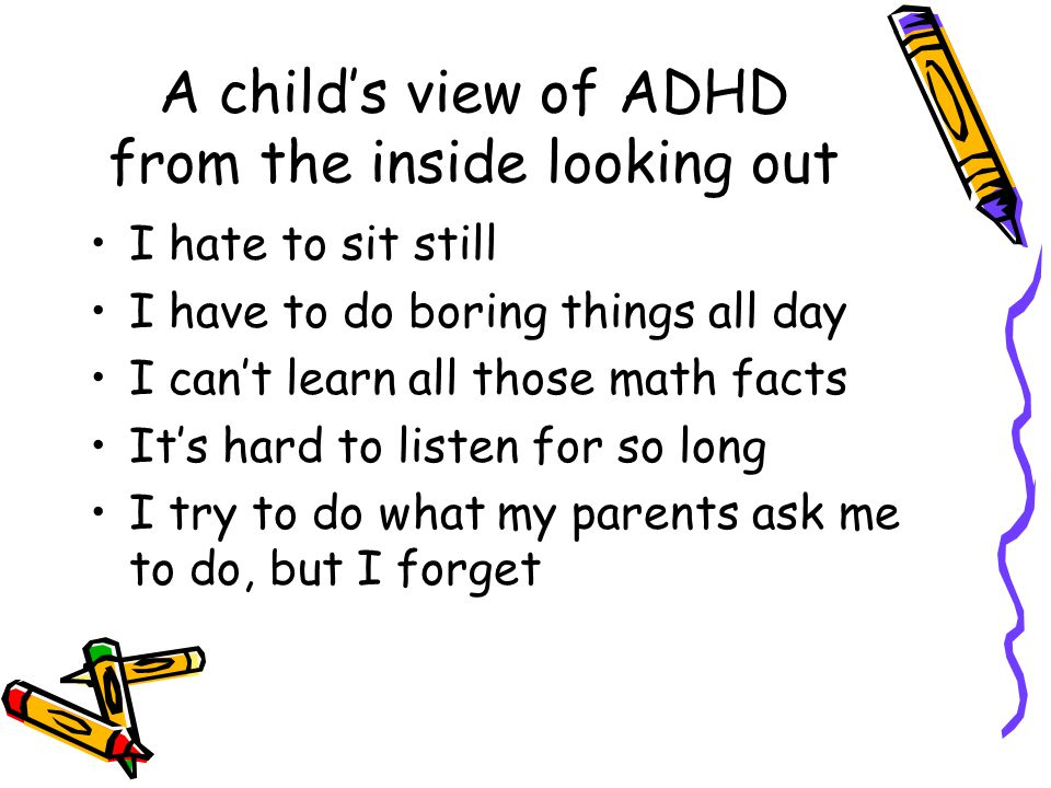 A child's view of ADHD from the inside looking out I hate to sit still I have to do boring things all day I can't learn all those math facts It's hard to listen for so long I try to do what my parents ask me to do, but I forget