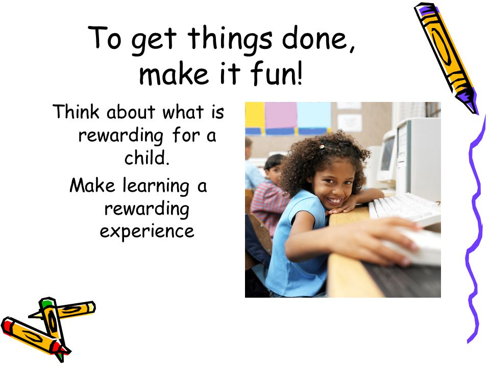 To get things done, make it fun. Think about what is rewarding for a child.