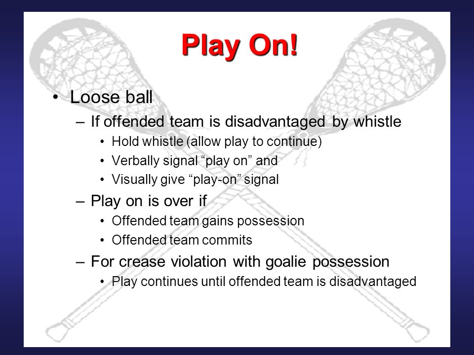 "Play On! Loose ball –If offended team is disadvantaged by whistle Hold whistle (allow play to continue) Verbally signal ""play on"" and Visually give ""p"