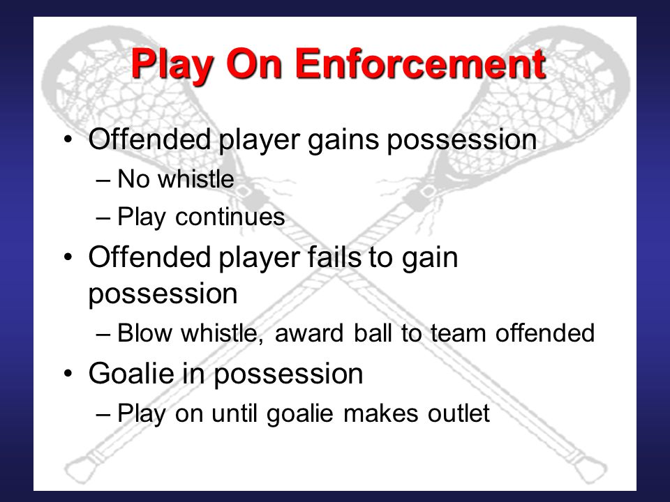 Play On Enforcement Offended player gains possession –No whistle –Play continues Offended player fails to gain possession –Blow whistle, award ball to team offended Goalie in possession –Play on until goalie makes outlet