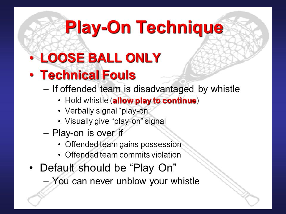Play-On Technique LOOSE BALL ONLYLOOSE BALL ONLY Technical FoulsTechnical Fouls –If offended team is disadvantaged by whistle allow play to continueHold whistle (allow play to continue) Verbally signal play-on Visually give play-on signal –Play-on is over if Offended team gains possession Offended team commits violation Default should be Play On –You can never unblow your whistle