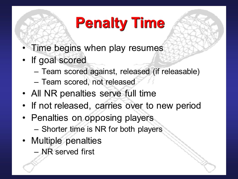 Penalty Time Time begins when play resumes If goal scored –Team scored against, released (if releasable) –Team scored, not released All NR penalties serve full time If not released, carries over to new period Penalties on opposing players –Shorter time is NR for both players Multiple penalties –NR served first