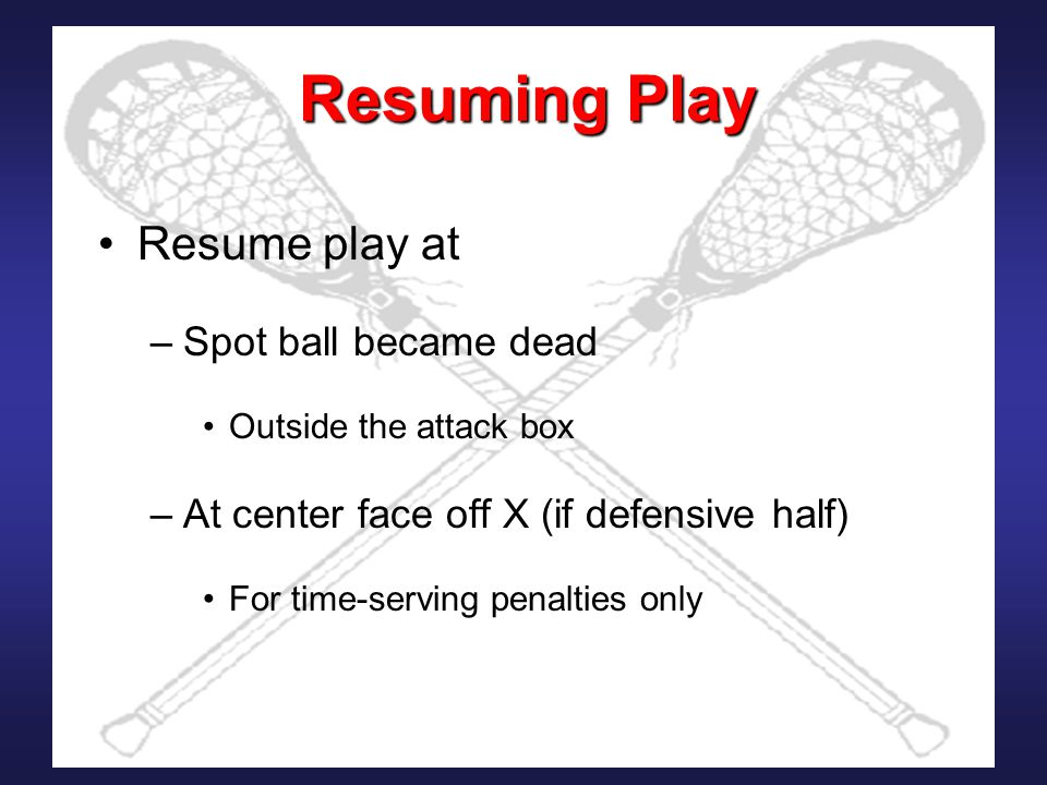 Resuming Play Resume play at –Spot ball became dead Outside the attack box –At center face off X (if defensive half) For time-serving penalties only