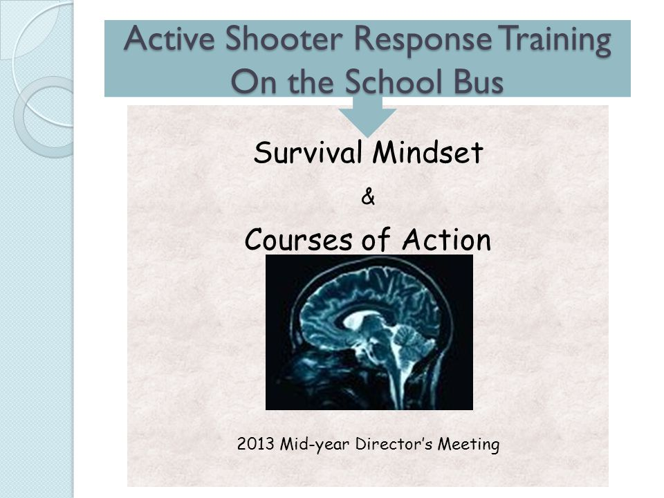 Survival Mindset & Courses of Action 2013 Mid-year Director's Meeting Active Shooter Response Training On the School Bus