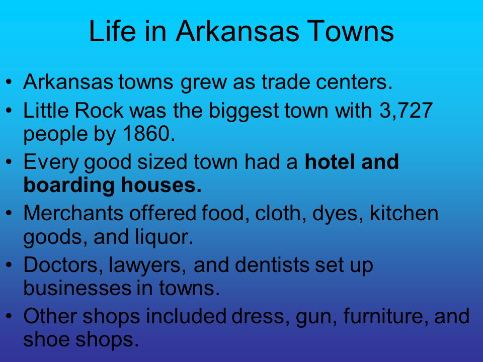 Life in Arkansas Towns Arkansas towns grew as trade centers. Little Rock was the biggest town with 3,727 people by 1860. Every good sized town had a h