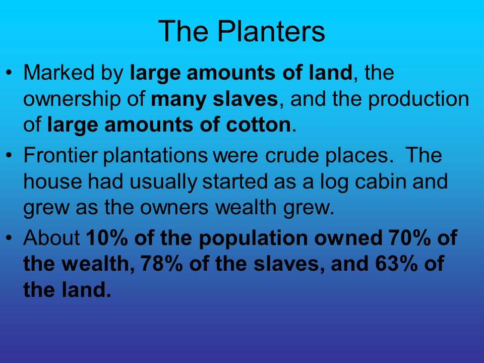 The Planters Marked by large amounts of land, the ownership of many slaves, and the production of large amounts of cotton.