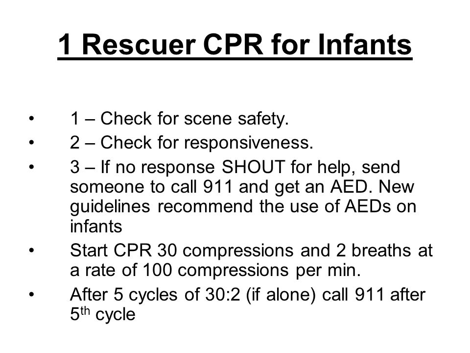 1 Rescuer CPR for Infants 1 – Check for scene safety. 2 – Check for responsiveness. 3 – If no response SHOUT for help, send someone to call 911 and ge