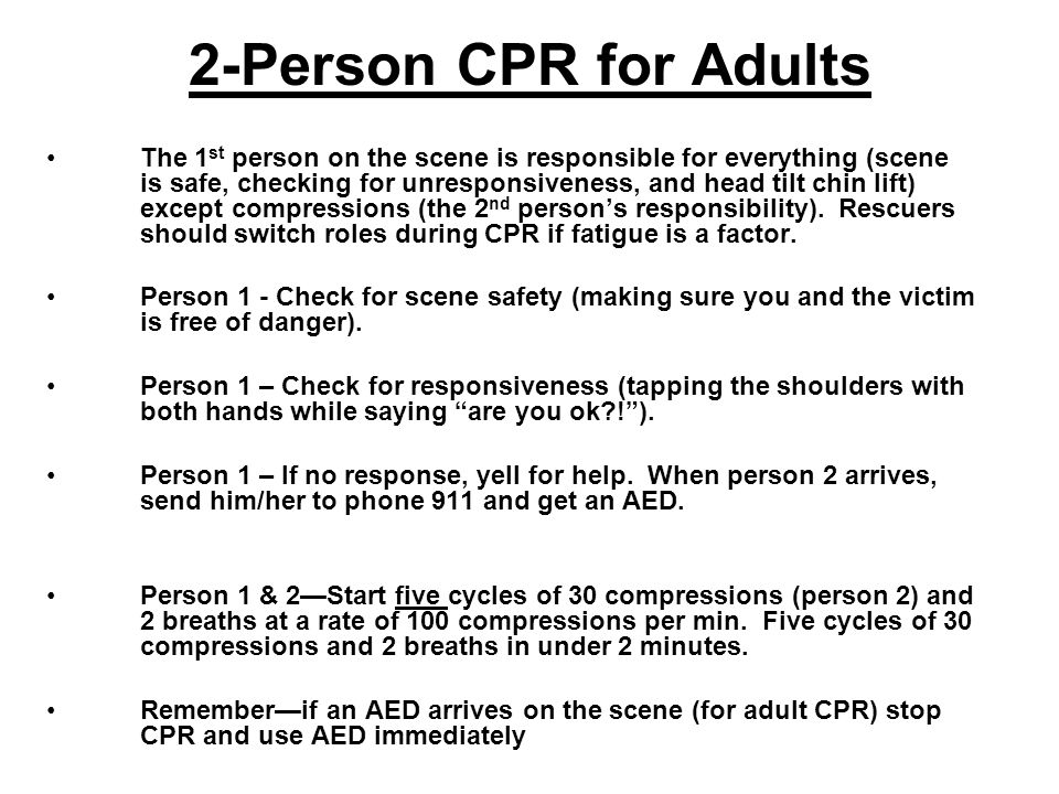 2-Person CPR for Adults The 1 st person on the scene is responsible for everything (scene is safe, checking for unresponsiveness, and head tilt chin l