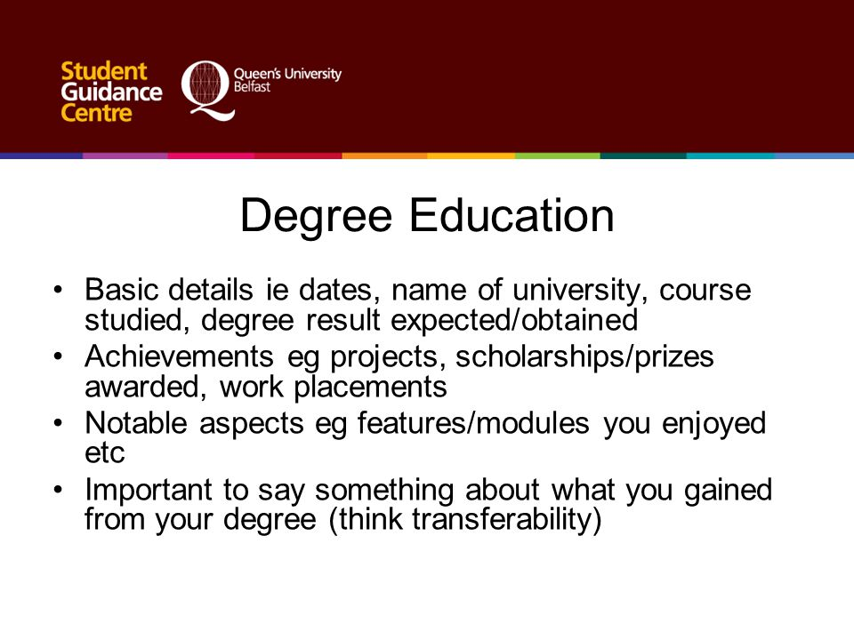 Degree Education Basic details ie dates, name of university, course studied, degree result expected/obtained Achievements eg projects, scholarships/pr