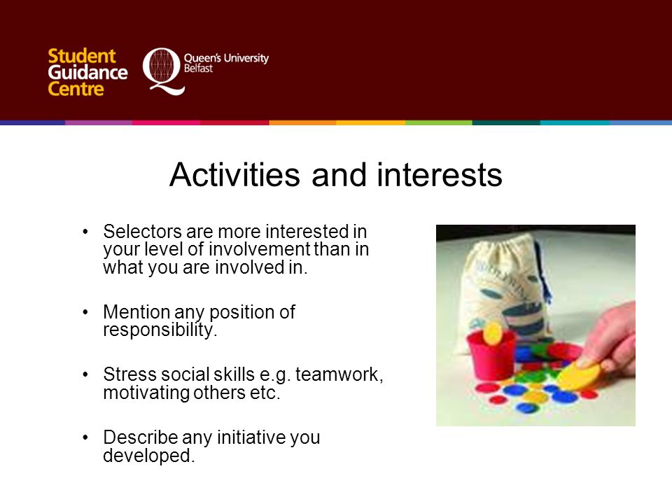 Activities and interests Selectors are more interested in your level of involvement than in what you are involved in. Mention any position of responsi