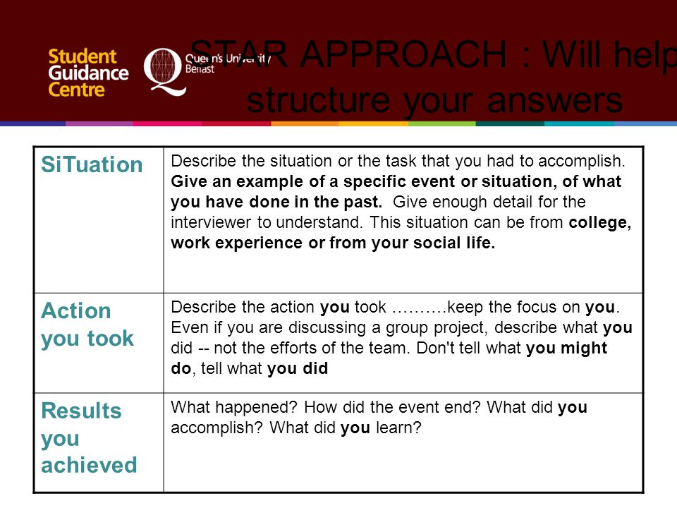 STAR APPROACH : Will help structure your answers SiTuation Describe the situation or the task that you had to accomplish. Give an example of a specifi
