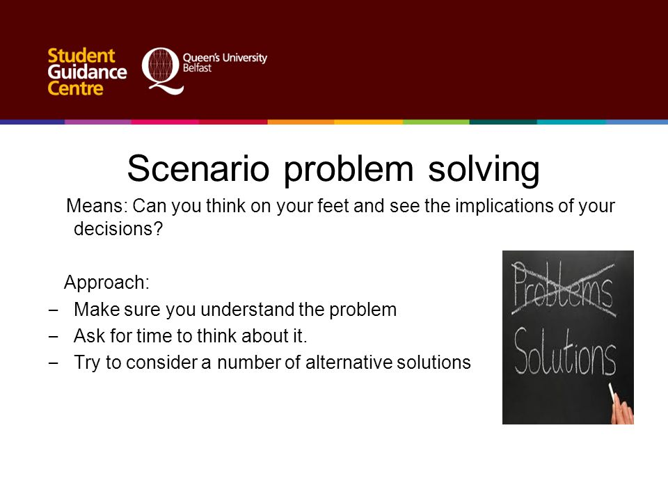 Scenario problem solving Means: Can you think on your feet and see the implications of your decisions? Approach: – Make sure you understand the proble