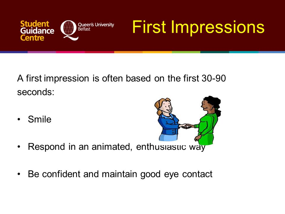 First Impressions A first impression is often based on the first 30-90 seconds: Smile Respond in an animated, enthusiastic way Be confident and mainta