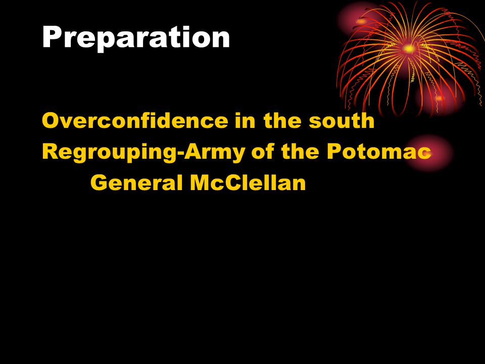 Preparation Overconfidence in the south Regrouping-Army of the Potomac General McClellan