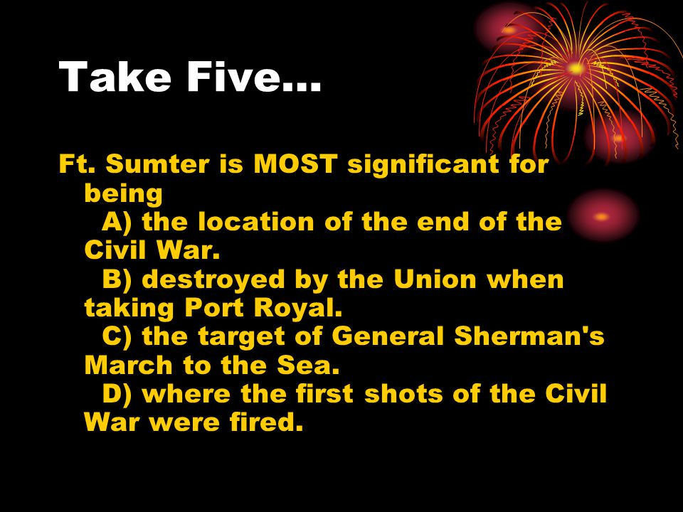 Take Five… Ft. Sumter is MOST significant for being A) the location of the end of the Civil War. B) destroyed by the Union when taking Port Royal. C)