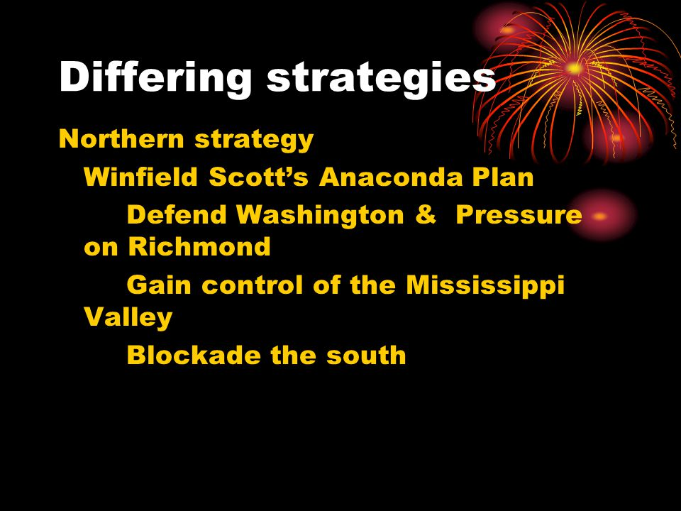 Differing strategies Northern strategy Winfield Scott's Anaconda Plan Defend Washington & Pressure on Richmond Gain control of the Mississippi Valley