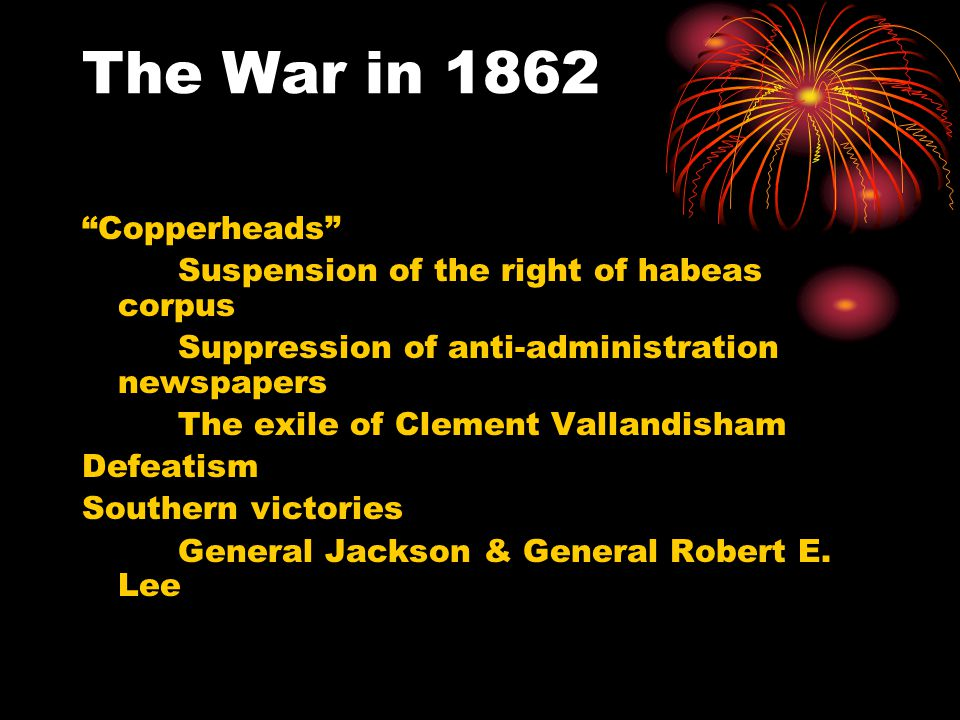 "The War in 1862 ""Copperheads"" Suspension of the right of habeas corpus Suppression of anti-administration newspapers The exile of Clement Vallandisham"