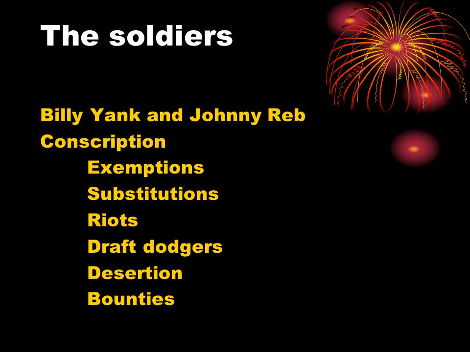 The soldiers Billy Yank and Johnny Reb Conscription Exemptions Substitutions Riots Draft dodgers Desertion Bounties