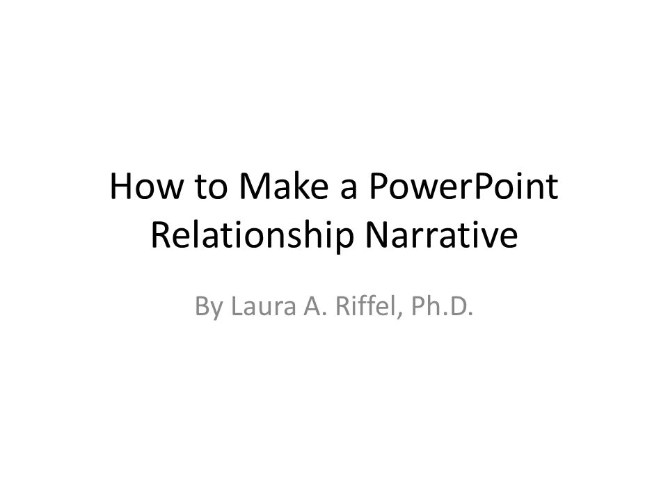 How to Make a PowerPoint Relationship Narrative By Laura A. Riffel, Ph.D.
