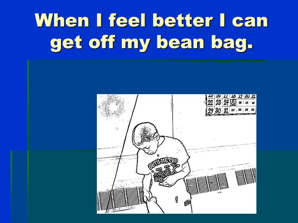 I stay on my bean bag until I feel better.