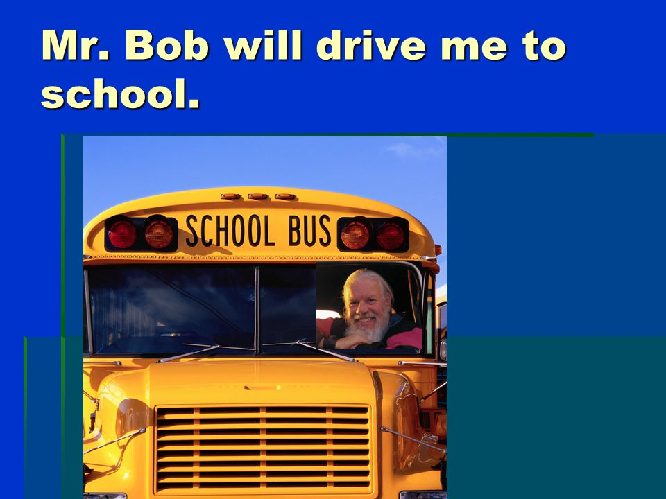 This is Mr. Bob. He will drive my bus. This is his truck.