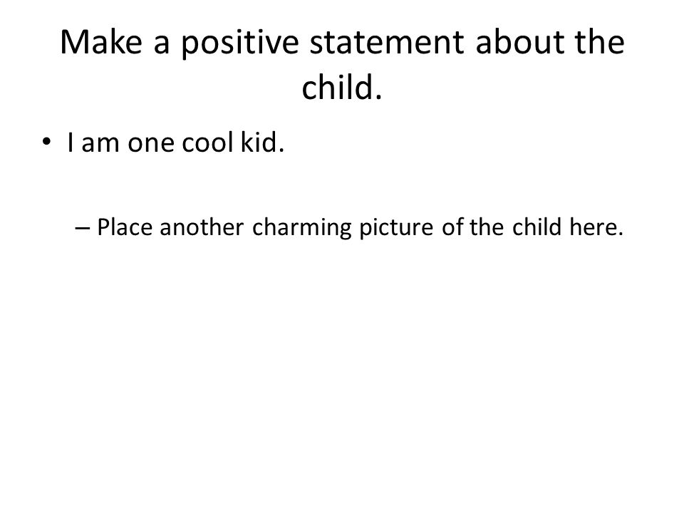 Make a positive statement about the child.I am one cool kid.