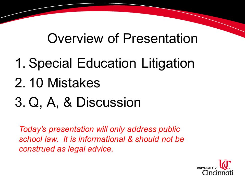 Overview of Presentation 1.Special Education Litigation 2.10 Mistakes 3.Q, A, & Discussion Today's presentation will only address public school law. I