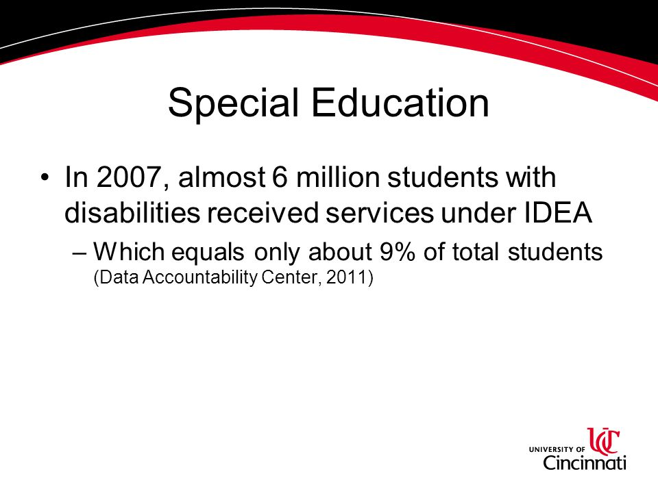 Special Education In 2007, almost 6 million students with disabilities received services under IDEA –Which equals only about 9% of total students (Data Accountability Center, 2011)
