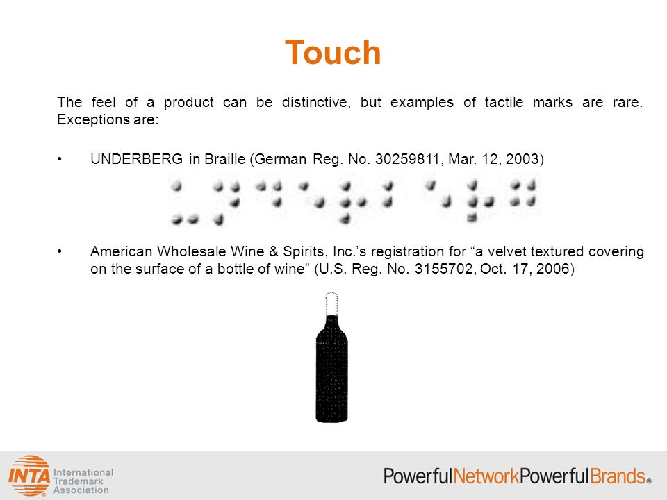 Touch The feel of a product can be distinctive, but examples of tactile marks are rare. Exceptions are: UNDERBERG in Braille (German Reg. No. 30259811