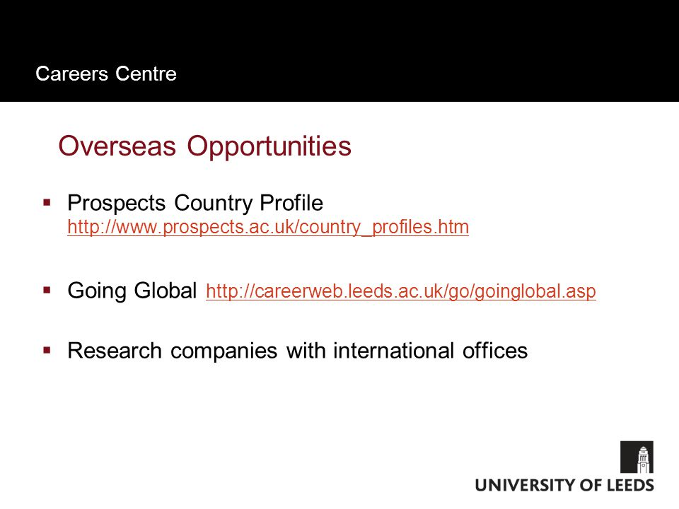 Careers Centre Overseas Opportunities  Prospects Country Profile http://www.prospects.ac.uk/country_profiles.htm http://www.prospects.ac.uk/country_profiles.htm  Going Global http://careerweb.leeds.ac.uk/go/goinglobal.asp http://careerweb.leeds.ac.uk/go/goinglobal.asp  Research companies with international offices