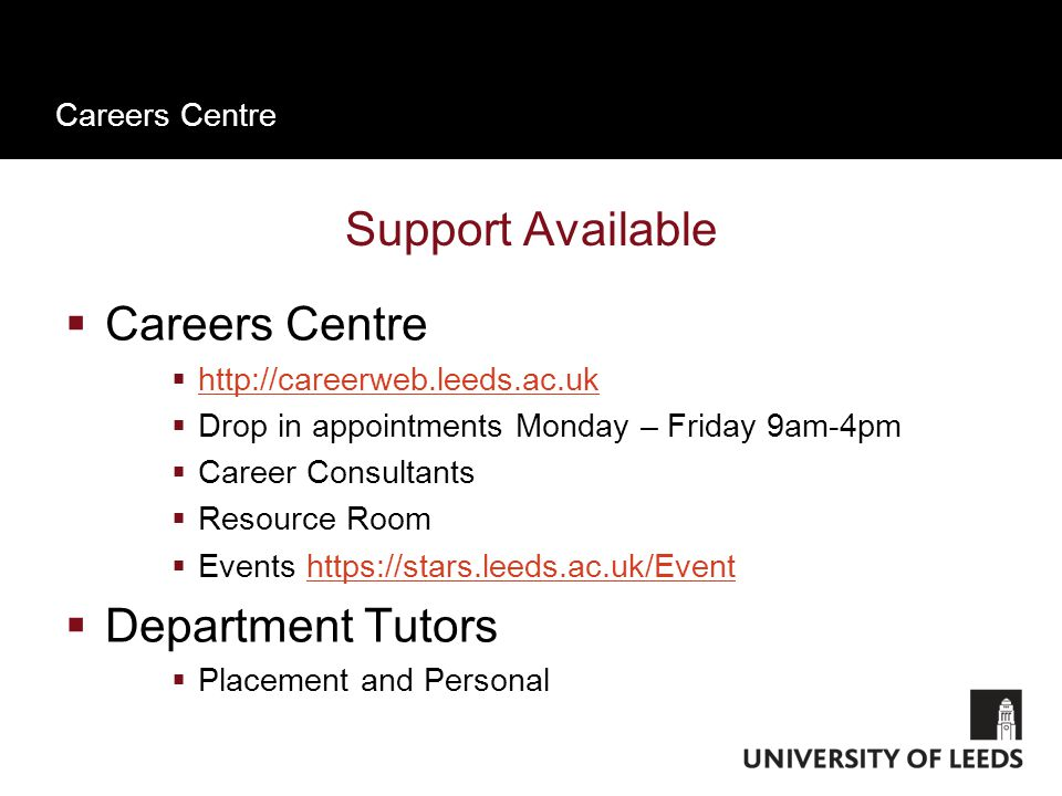 Careers Centre Support Available  Careers Centre  http://careerweb.leeds.ac.uk http://careerweb.leeds.ac.uk  Drop in appointments Monday – Friday 9am-4pm  Career Consultants  Resource Room  Events https://stars.leeds.ac.uk/Eventhttps://stars.leeds.ac.uk/Event  Department Tutors  Placement and Personal