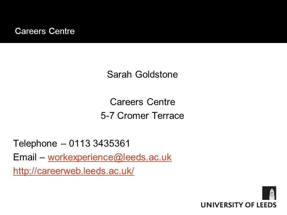 Careers Centre Sarah Goldstone Careers Centre 5-7 Cromer Terrace Telephone – 0113 3435361 Email – workexperience@leeds.ac.ukworkexperience@leeds.ac.uk