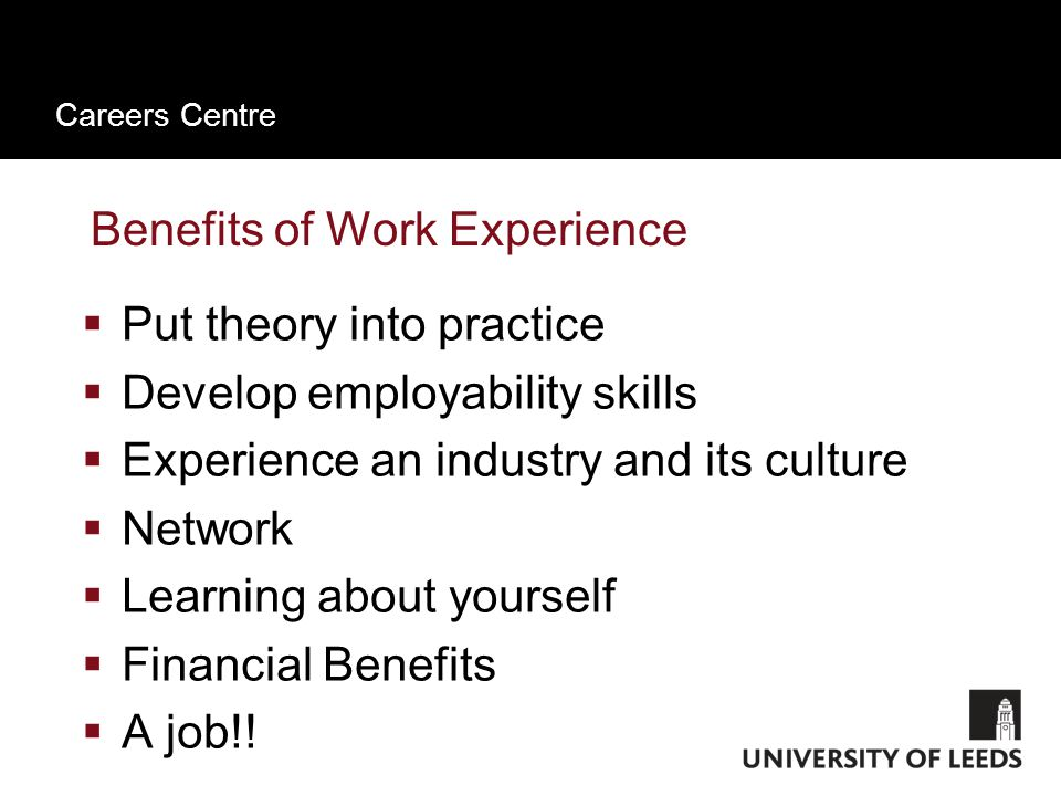 Careers Centre Benefits of Work Experience  Put theory into practice  Develop employability skills  Experience an industry and its culture  Network  Learning about yourself  Financial Benefits  A job!!
