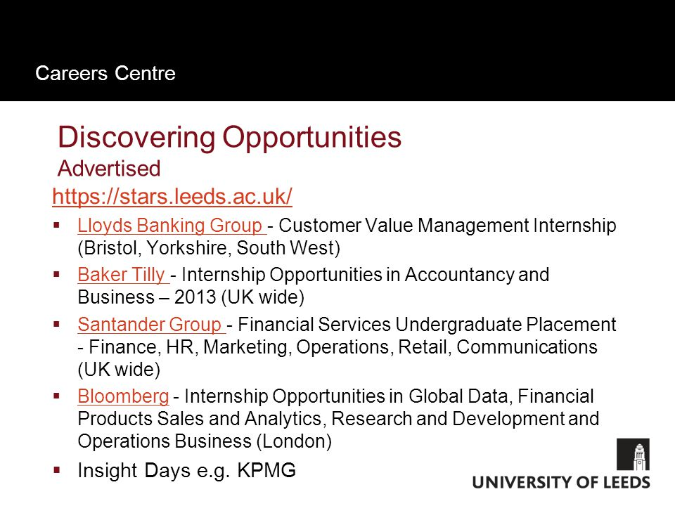 Careers Centre Discovering Opportunities Advertised https://stars.leeds.ac.uk/  Lloyds Banking Group - Customer Value Management Internship (Bristol, Yorkshire, South West) Lloyds Banking Group  Baker Tilly - Internship Opportunities in Accountancy and Business – 2013 (UK wide) Baker Tilly  Santander Group - Financial Services Undergraduate Placement - Finance, HR, Marketing, Operations, Retail, Communications (UK wide) Santander Group  Bloomberg - Internship Opportunities in Global Data, Financial Products Sales and Analytics, Research and Development and Operations Business (London) Bloomberg  Insight Days e.g.