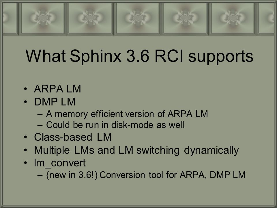 CMU-Cambridge LM Toolkit Version 2 LM Support of CMU-Cambridge LM Toolkit Version 2 –LM training Parameter estimation with backoff weight computation Support both –LM in ARPA format –LM in BINLM format »BINLM is not the same as DMP format.