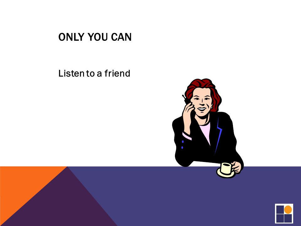 ONLY YOU CAN Listen to a friend